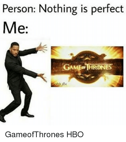 game thrones: Person: Nothing is perfect  Me:  GAME THRONES GameofThrones HBO