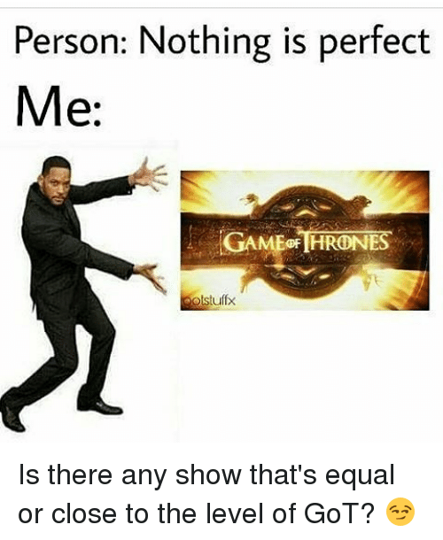 game thrones: Person: Nothing is perfect  Me:  GAME THRONES  olstuffx Is there any show that's equal or close to the level of GoT? 😏