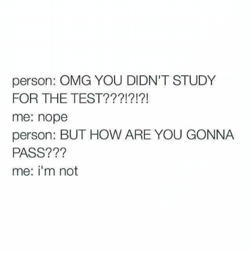 Noping: person: OMG YOU DIDN'T STUDY  FOR THE TEST???!?!?!  me: nope  person: BUT HOW ARE YOU GONNA  PASS???  me: i'm not