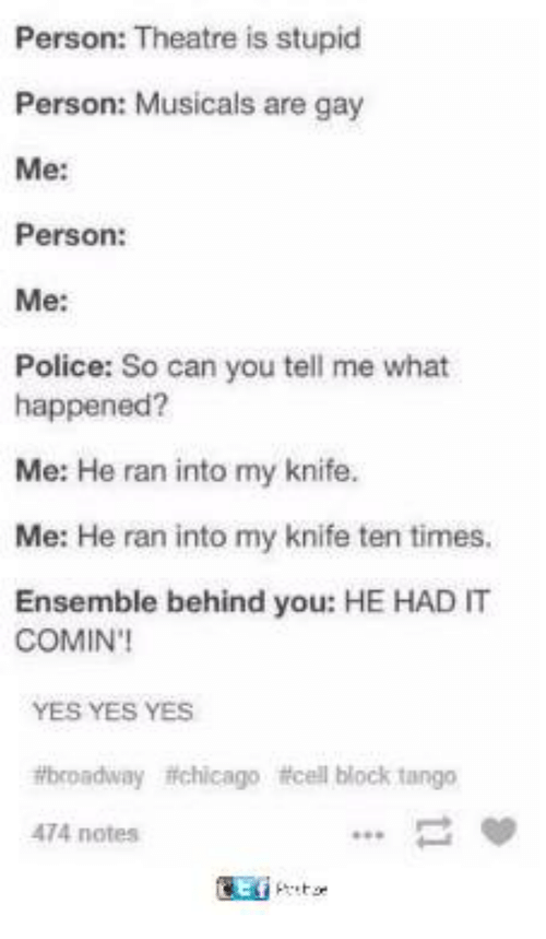 Funny, Police, and Tumblr: Person: Theatre is stupid  Person: Musicals are gay  Me:  Person:  Me:  Police: So can you tell me what  happened?  Me: He ran into my knife.  Me: He ran into my knife ten times.  Ensemble behind you: HE HAD T  COMIN'  YES YES YES  broadway ftchicago icell block tango  474 notes