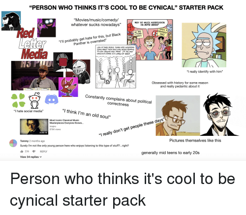 "Movies, Music, and Social Media: ""PERSON WHO THINKS IT'S COOL TO BE CYNICAL"" STARTER PACK  ""Movies/music/comedy/  whatever sucks nowadays""  WHY 50 MuCH AGGRESSION  ON BOTH SIDES?  EQUAL  WE ARE  LITERAL  AZIS  AZIS R  OBVIOUSLY 6  robably get hate for this, but Black  15  ""I'II p  Panther is overrated'""  OOK AT THESE PEOPLE. GLASSY-EYED AUTOMATONS  GOING ABOUT THEIR DAILY LIVES, NEVER STOPPING  TO LOOK AROUND AND THINK! IM THE ONLY  CONSCIOUS HUMAN IN A WORLD OF SHEEP  olc  ""I really identify with him""  Obsessed with history for some reason  and really pedantic about it  Constantly complains about political  correctness  ""I hate social media""  ""I think l'm an old soul""  Most Iconic Classical Music  Masterpieces Everyone Knows..  Isiajno  876K views  3:35:15  ""I really don't get people these days""  Tommy 2 months ago  Surely I'm not the only young person here who enjoys listening to this type of stuff?...right?  Pictures themselves like this  236 REPLY  generally mid teens to early 20s  View 34 replies v Person who thinks it's cool to be cynical starter pack"