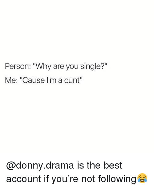 """Are You Single: Person: """"Why are you single?""""  Me: """"Cause I'm a cunt"""" @donny.drama is the best account if you're not following😂"""