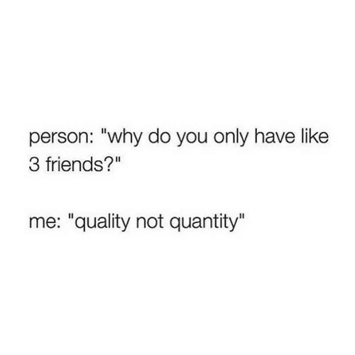"""Quantity: person: """"why do you only have like  3 friends?""""  me: """"quality not quantity"""""""
