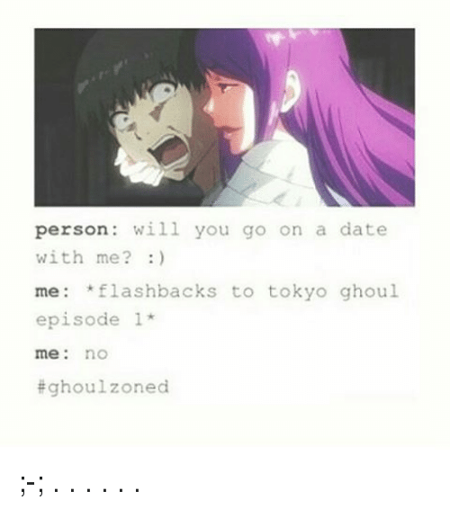 episode 1: person will you go on a date  with me?  me flashbacks to tokyo ghoul  episode 1  me no  Eghoulzoned ;-; . . . . . .