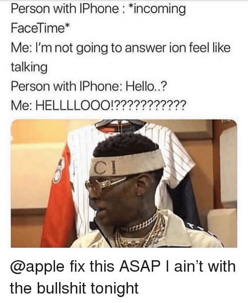 "Apple, Facetime, and Hello: Person with IPhone: ""incoming  FaceTime*  Me: I'm not going to answer ion feel like  talking  Person with IPhone: Hello.?  Me: HELLLLOOO!??????????? @apple fix this ASAP I ain't with the bullshit tonight"