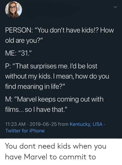 "Surprises: PERSON: ""You don't have kids!? How  old are you?""  ME: ""31.""  P: ""That surprises me. l'd be lost  without my kids. I mean, how do you  find meaning in life?""  M: ""Marvel keeps coming out with  films... so l have that .""  11:23 AM 2019-06-25 from Kentucky, USA  Twitter for iPhone You dont need kids when you have Marvel to commit to"