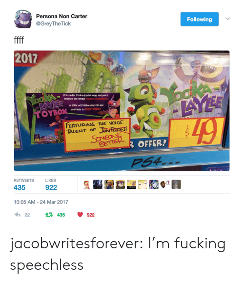 Fron: Persona Non Carter  @GreyTheTick  Following  ffff  2017  boke  AYEE  Pre-order Yooka-Lay l ee now and you'll  receive the unique Toybox imnsodieloly  ookA  A slice of Platforming fun and  available to PLAY TODAY  TOYBOX  FEATURING TUE VOICE  JON FRON  SaMEONE  TALENT OF  BETTER  ROFFER!  PS4  RETWEETS  LIKES  435  922  10:05 AM 24 Mar 2017  22  435  922 jacobwritesforever: I'm fucking speechless