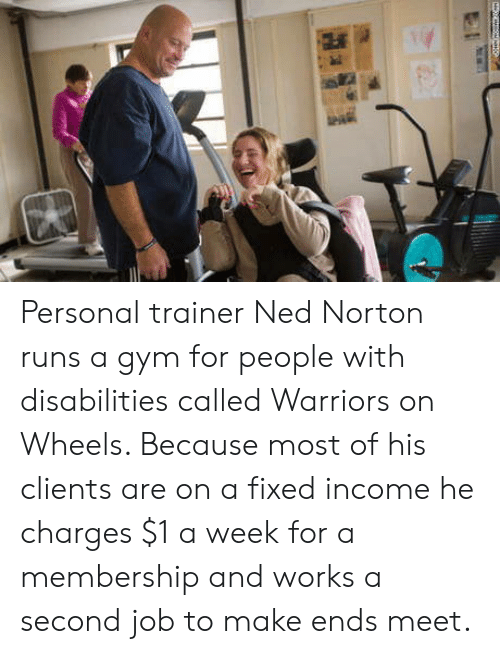 norton: Personal trainer Ned Norton runs a gym for people with disabilities called Warriors on Wheels. Because most of his clients are on a fixed income he charges $1 a week for a membership and works a second job to make ends meet.