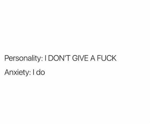 I Dont Give a Fuck, Anxiety, and Fuck: Personality: I DON'T GIVE A FUCK  Anxiety: I do