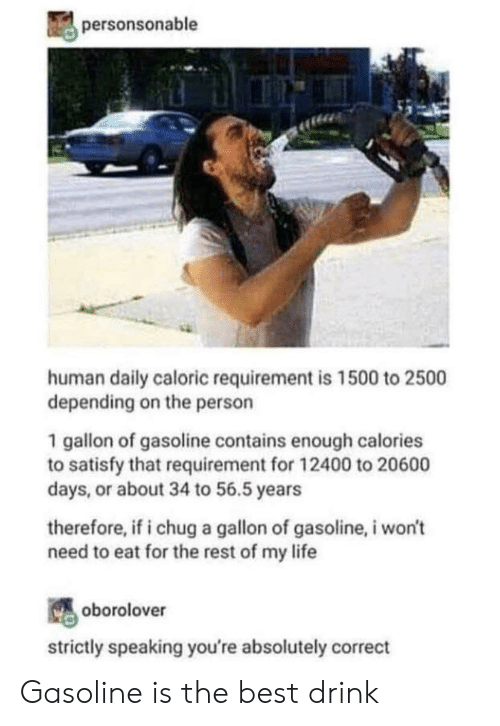chug: personsonable  human daily caloric requirement is 1500 to 2500  depending on the person  1 gallon of gasoline contains enough calories  to satisfy that requirement for 12400 to 20600  days, or about 34 to 56.5 years  therefore, if i chug a gallon of gasoline, i won't  need to eat for the rest of my life  oborolover  strictly speaking you're absolutely correct Gasoline is the best drink