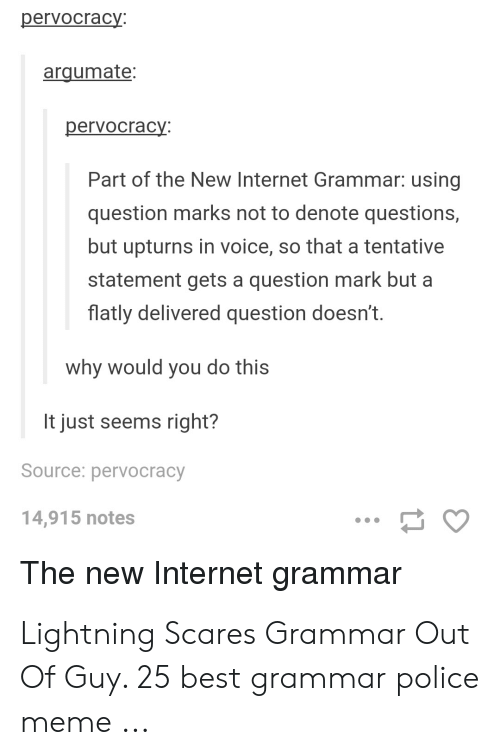 Grammar Police Meme: pervocracy:  arqumate:  pervocracy  Part of the New Internet Grammar: using  question marks not to denote questions,  but upturns in voice, so that a tentative  statement gets a question mark but a  flatly delivered question doesn't.  why would you do this  It just seems right?  Source: pervocracy  14,915 notes  The new Internet grammar Lightning Scares Grammar Out Of Guy. 25 best grammar police meme ...