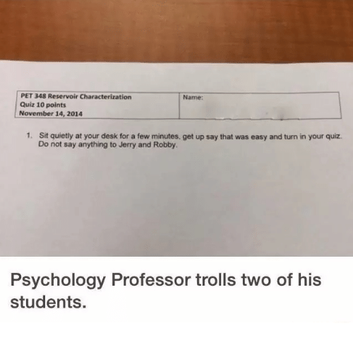 Dank, Troll, and Trolling: PET 348 Reservoir Characterization  Name:  Quiz 10 points  November 14, 2014  1. Sit quietly at your desk for a few minutes. get up say that was easy and turn in your quiz.  Do not say anything to Jerry and Robby.  Psychology Professor trolls two of his  students.