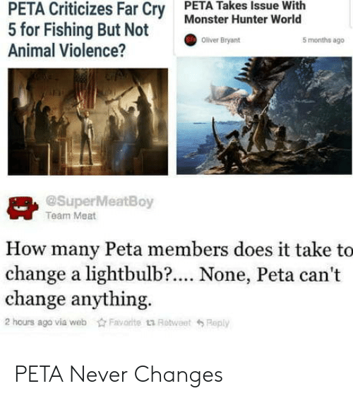 monster hunter: PETA Criticizes Far Cry  5 for Fishing But Not  Animal Violence?  PETA Takes Issue With  Monster Hunter World  Oliver Bryant  5 months ago  @SuperMeatBoy  Team Meat  How many Peta members does it take to  change a lightbulb?.... None, Peta can't  change anything.  2 hours ago via webFavorite t1 RotweetReply PETA Never Changes