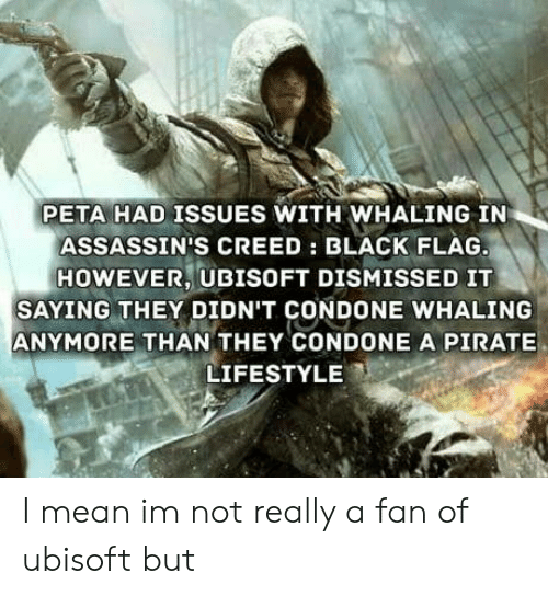 Ubisoft: PETA HAD ISSUES WITH WHALING IN  ASSASSIN'S CREED: BLACK FLAG  HOWEVER, UBISOFT DISMISSED IT  SAYING THEY DIDN'T CONDONE WHALING  ANYMORE THAN THEY CONDONE A PIRATE  LIFESTYLE I mean im not really a fan of ubisoft but