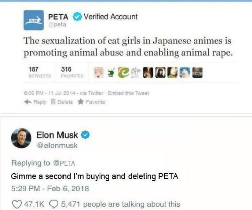 animes: PETA Verified Account  apeta  The sexualization of cat girls in Japanese animes is  promoting animal abuse and enabling animal rape.  187 1ETS 316RTES İt)걘℃ 테@CE  6:00 PM-11 Jul 2014-via Twitter  Embed this Tweet  Reply Delete Favorite  Elon Musk  @ elonmusk  Replying to @PETA  Gimme a second I'm buying and deleting PETA  5:29 PM - Feb 6, 2018  47.1 K  5,471 people are talking about this