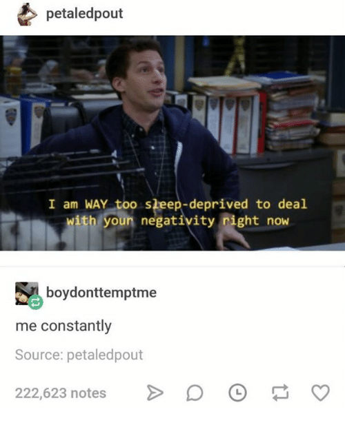 sleep deprived: petaledpout  I am WAY too sleep-deprived to deal  with youn negativity right now  boydonttemptme  me constantly  Source: petaledpout  22,523 natesoOCo