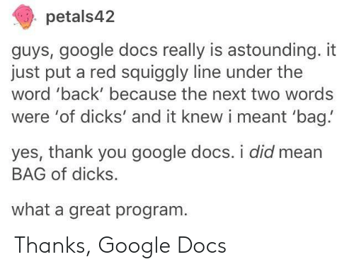 Google Docs: petals42  guys, google docs really is astounding. it  just put a red squiggly line under the  word 'back' because the next two words  were 'of dicks' and it knew i meant 'bag!  yes, thank you google docs. i did mean  BAG of dicks.  what a great program Thanks, Google Docs