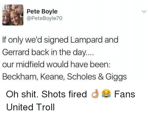 Giggly: Pete Boyle  @Pete Boyle70  If only we'd signed Lampard and  Gerrard back in the day.  our midfield would have been  Beckham, Keane, Scholes & Giggs Oh shit. Shots fired 👌🏽😂 Fans United Troll