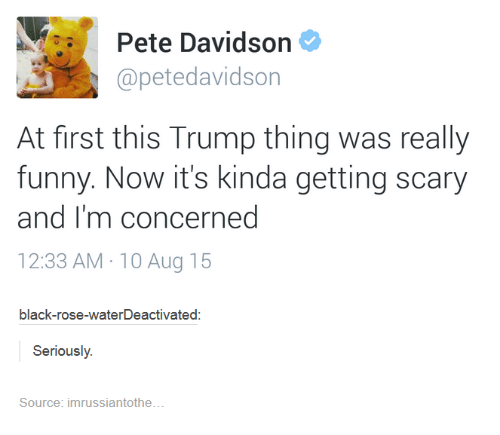 black rose: Pete Davidson  apetedavidson  At first this Trump thing was really  funny. Now it's kinda getting scary  and I'm concerned  12:33 AM 10 Aug 15  black-rose-waterDeactivated  Seriously  Source: imrussiantothe