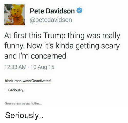 black rose: Pete Davidson  @petedavidson  At first this Trump thing was really  funny. Now it's kinda getting scary  and I'm concerned  12:33 AM 10 Aug 15  black-rose-waterDeactivated  Seriously.  Source: im russiantothe Seriously..