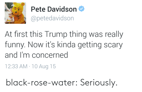 black rose: Pete Davidson  @petedavidson  At first this Trump thing was really  funny. Now it's kinda getting scary  and I'm concerned  12:33 AM · 10 Aug 15 black-rose-water:  Seriously.