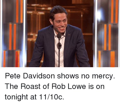 no mercy: Pete Davidson shows no mercy. The Roast of Rob Lowe is on tonight at 11/10c.