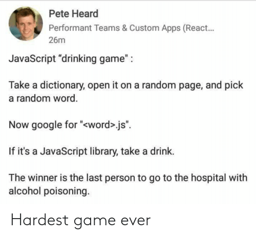 "Pick: Pete Heard  Performant Teams & Custom Apps (React.  26m  JavaScript ""drinking game"" :  Take a dictionary, open it on a random page, and pick  a random word.  Now google for ""<word>.js"".  If it's a JavaScript library, take a drink.  The winner is the last person to go to the hospital with  alcohol poisoning. Hardest game ever"