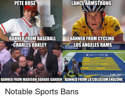 Notability: PETE ROSE  LANCEARMSTRONG  BANNED FROM BASEBA  BANNED FROMCYCLING  CHARLES OAKLEY  LOS ANGELES RAMS  BANNED FROM MADISON SQUARE GARDEN BANNED FROM LA COLISEUMENDZONE Notable Sports Bans