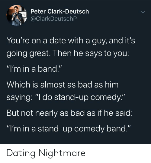 "Bad, Dating, and Date: Peter Clark-Deutsch  @ClarkDeutschP  You're on a date with a guy, and it's  going great. Then he says to you:  ""I'm in a band.""  Which is almost as bad as him  saying: ""I do stand-up comedy.""  But not nearly as bad as if he said:  ""I'm in a stand-up comedy band."" Dating Nightmare"