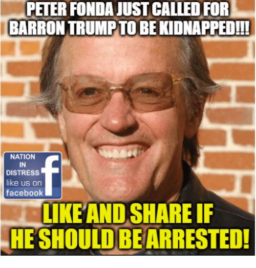 Facebook, Memes, and 🤖: PETER FONDA JUST CALLED FOR  BARRON TRUMPTO BE KIDNAPPED!  NATION  IN  DISTRESs  like us orn  facebook  IKEAND SHARE IF  HE SHOULD BE ARRESTED!