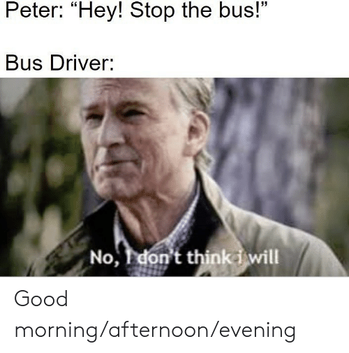 """Good Morning, Good, and Dank Memes: Peter: """"Hey! Stop the bus!""""  Bus Driver:  No, don't thinki will Good morning/afternoon/evening"""