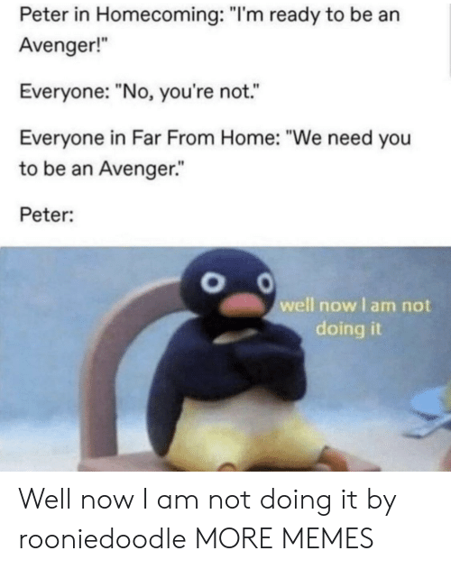 "avenger: Peter in Homecoming: ""I'm ready to be an  Avenger!  Everyone: ""No, you're not.  Everyone in Far From Home: ""We need you  to be an Avenger.""  Peter:  well now I am not  doing it Well now I am not doing it by rooniedoodle MORE MEMES"