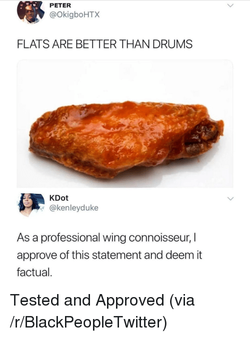 flats: PETER  @OkigboHTX  FLATS ARE BETTER THAN DRUMS  KDot  @kenleyduke  As a professional wing connoisseur, I  approve of this statement and deem it  factual <p>Tested and Approved (via /r/BlackPeopleTwitter)</p>