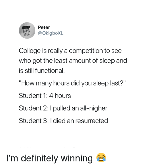 """College, Definitely, and Sleep: Peter  @OkigboXL  College is really a competition to see  who got the least amount of sleep and  is still functional.  """"How many hours did you sleep last?""""  Student 1: 4 hours  Student 2: I pulled an all-nigher  Student 3: I died an resurrected I'm definitely winning 😂"""