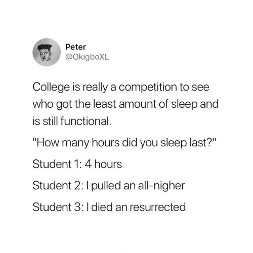 """College, Sleep, and How: Peter  @okigboXL  College is really a competition to see  who got the least amount of sleep and  is still functional.  """"How many hours did you sleep last?""""  Student 1: 4 hours  Student 2: I pulled an all-nigher  Student 3: I died an resurrected"""