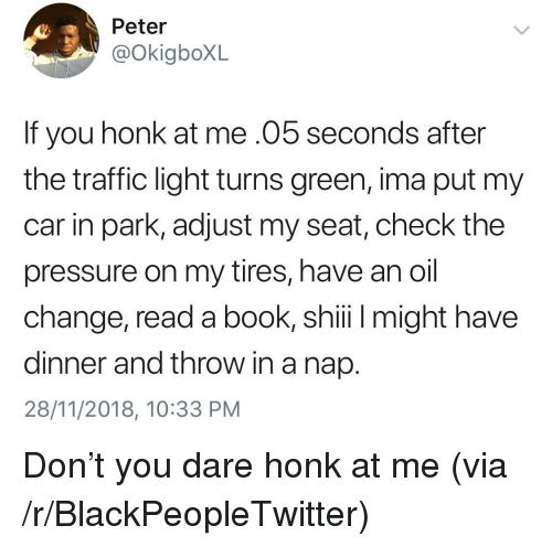 Blackpeopletwitter, Pressure, and Traffic: Peter  @OkigboXL  If you honk at me.05 seconds after  the traffic light turns green, ima put my  car in park, adjust my seat, check the  pressure on my tires, have an oil  change, read a book, shii might have  dinner and throw in a nap.  28/11/2018, 10:33 PM Don't you dare honk at me (via /r/BlackPeopleTwitter)