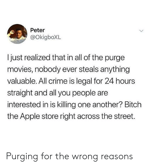 Apple, Crime, and Movies: Peter  @OkigboXL  ljust realized that in all of the purge  movies, nobody ever steals anything  valuable. All crime is legal for 24 hours  straight and all you people are  interested in is killing one another? Bitch  the Apple store right across the street. Purging for the wrong reasons