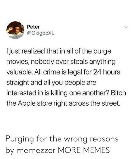 Apple, Crime, and Dank: Peter  @OkigboXL  ljust realized that in all of the purge  movies, nobody ever steals anything  valuable. All crime is legal for 24 hours  straight and all you people are  interested in is killing one another? Bitch  the Apple store right across the street. Purging for the wrong reasons by memezzer MORE MEMES
