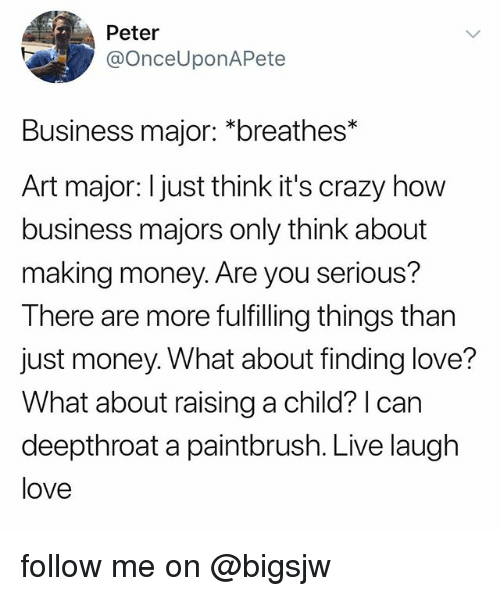 Crazy, Love, and Money: Peter  @OnceUponAPete  Business major: *breathes*  Art major: I just think it's crazy how  business majors only think about  making money. Are you serious?  There are more fulfilling things than  just money. What about finding love?  What about raising a child? I can  deepthroat a paintbrush. Live laugh  love follow me on @bigsjw