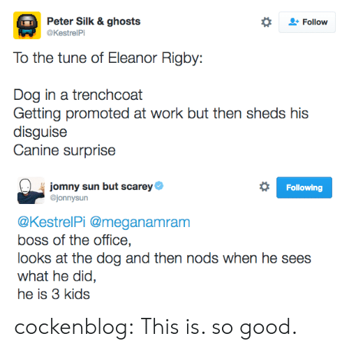 eleanor rigby: Peter Silk & ghosts  Follow  @KestrelPi  To the tune of Eleanor Rigby:  Dog in a trenchcoat  Getting promoted at work but then sheds his  disguise  Canine surprise   jomny sun but scarey  @jonnysun  Following  @KestrelPi @meganamram  boss of the office,  looks at the dog and then nods when he sees  what he did,  he is 3 kids cockenblog:  This is. so good.