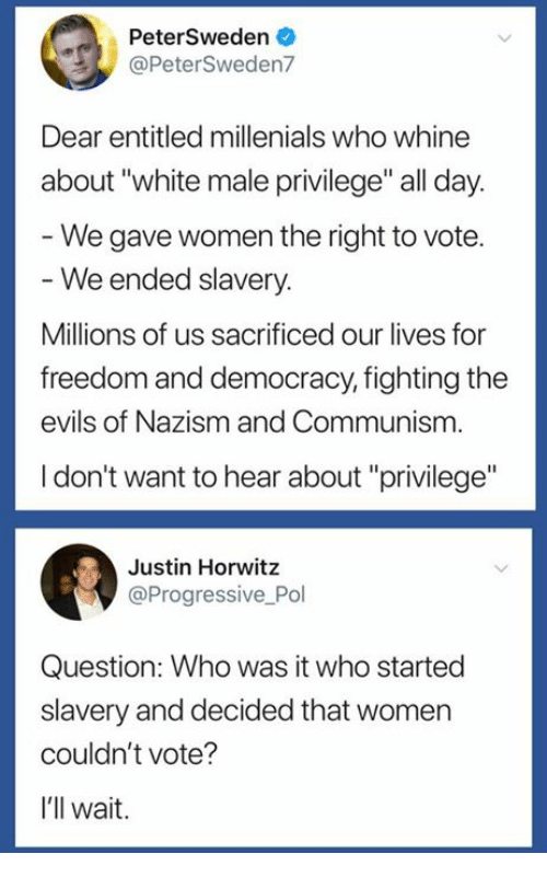 "freedom-and-democracy: PeterSweden  @PeterSweden7  Dear entitled millenials who whine  about ""white male privilege"" all day  We gave women the right to vote.  We ended slavery.  Millions of us sacrificed our lives for  freedom and democracy, fighting the  evils of Nazism and Communism  I don't want to hear about ""privilege""  Justin Horwitz  @Progressive Pol  Question: Who was it who started  slavery and decided that women  couldn't vote?  I'll wait."