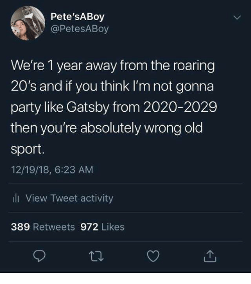 gatsby: Pete'sABoy  @PetesABoy  We're 1 year away from the roaring  20's and if you think I'm not gonna  party like Gatsby from 2020-2029  then you're absolutely wrong old  sport  12/19/18, 6:23 AM  ll View Tweet activity  389 Retweets 972 Likes
