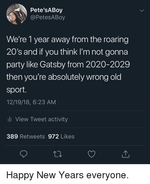 gatsby: Pete'sABoy  @PetesABoy  We're 1 year away from the roaring  20's and if you think I'm not gonna  party like Gatsby from 2020-2029  then you're absolutely wrong old  sport.  12/19/18, 6:23 AM  li View Tweet activity  389 Retweets 972 Likes Happy New Years everyone.