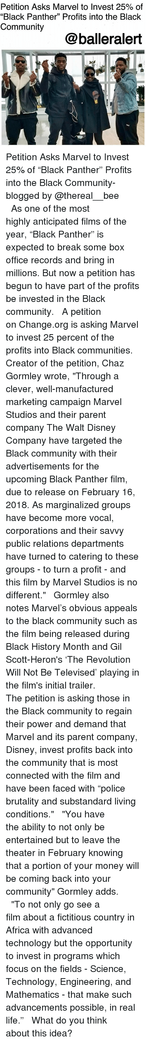 "Thereal: Petition Asks Marvel to Invest 25% of  ""Black Panther"" Profits into the Black  Community  @balleralert Petition Asks Marvel to Invest 25% of ""Black Panther"" Profits into the Black Community-blogged by @thereal__bee ⠀⠀⠀⠀⠀⠀⠀⠀⠀ ⠀⠀ As one of the most highly anticipated films of the year, ""Black Panther"" is expected to break some box office records and bring in millions. But now a petition has begun to have part of the profits be invested in the Black community. ⠀⠀⠀⠀⠀⠀⠀⠀⠀ ⠀⠀ A petition on Change.org is asking Marvel to invest 25 percent of the profits into Black communities. Creator of the petition, Chaz Gormley wrote, ""Through a clever, well-manufactured marketing campaign Marvel Studios and their parent company The Walt Disney Company have targeted the Black community with their advertisements for the upcoming Black Panther film, due to release on February 16, 2018. As marginalized groups have become more vocal, corporations and their savvy public relations departments have turned to catering to these groups - to turn a profit - and this film by Marvel Studios is no different."" ⠀⠀⠀⠀⠀⠀⠀⠀⠀ ⠀⠀ Gormley also notes Marvel's obvious appeals to the black community such as the film being released during Black History Month and Gil Scott-Heron's 'The Revolution Will Not Be Televised' playing in the film's initial trailer. ⠀⠀⠀⠀⠀⠀⠀⠀⠀ ⠀⠀ The petition is asking those in the Black community to regain their power and demand that Marvel and its parent company, Disney, invest profits back into the community that is most connected with the film and have been faced with ""police brutality and substandard living conditions."" ⠀⠀⠀⠀⠀⠀⠀⠀⠀ ⠀⠀ ""You have the ability to not only be entertained but to leave the theater in February knowing that a portion of your money will be coming back into your community"" Gormley adds. ⠀⠀⠀⠀⠀⠀⠀⠀⠀ ⠀⠀ ""To not only go see a film about a fictitious country in Africa with advanced technology but the opportunity to invest in programs which focus on the fields - Science, Technology, Engineering, and Mathematics - that make such advancements possible, in real life."" ⠀⠀⠀⠀⠀⠀⠀⠀⠀ ⠀⠀ What do you think about this idea?"