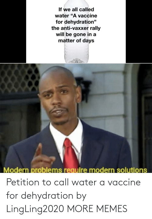 call: Petition to call water a vaccine for dehydration by LingLing2020 MORE MEMES