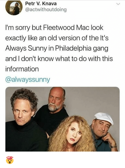 It's Always Sunny in Philadelphia: Petr V. Knava  @actwithoutdoing  I'm sorry but Fleetwood Mac look  exactly like an old version of the It's  Always Sunny in Philadelphia gang  and I don't know what to do with this  information  @alwayssunny 🤯