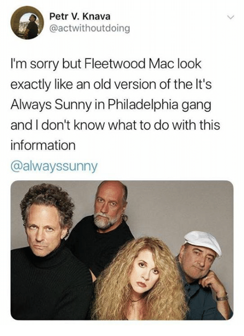 It's Always Sunny in Philadelphia: Petr V. Knava  @actwithoutdoing  I'm sorry but Fleetwood Mac look  exactly like an old version of the It's  Always Sunny in Philadelphia gang  and I don't know what to do with this  information  @alwayssunny