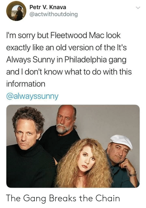 Always Sunny: Petr V. Knava  @actwithoutdoing  I'm sorry but Fleetwood Mac look  exactly like an old version of the It's  Always Sunny in Philadelphia gang  and I don't know what to do with this  information  @alwayssunny The Gang Breaks the Chain