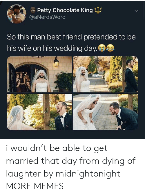 petty: Petty Chocolate King  @aNerdsWord  So this man best friend pretended to be  his wife on his wedding day. i wouldn't be able to get married that day from dying of laughter by midnightonight MORE MEMES