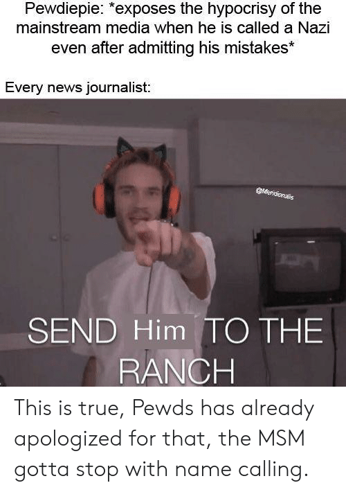 News, True, and Hypocrisy: Pewdiepie: *exposes the hypocrisy of the  mainstream media when he is called a Nazi  even a es*  fter admitting his mistak  Every news journalist:  SEND Him TO THE  RANCH This is true, Pewds has already apologized for that, the MSM gotta stop with name calling.